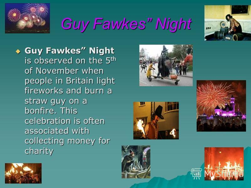 Guy Fawkes Night Guy Fawkes Night is observed on the 5 th of November when people in Britain light fireworks and burn a straw guy on a bonfire. This celebration is often associated with collecting money for charity Guy Fawkes Night is observed on the