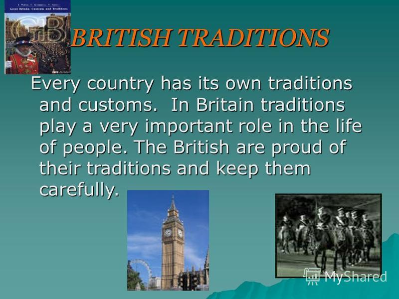 BRITISH TRADITIONS Every country has its own traditions and customs. In Britain traditions play a very important role in the life of people. The British are proud of their traditions and keep them carefully. Every country has its own traditions and c