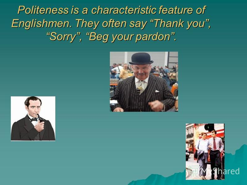 Politeness is a characteristic feature of Englishmen. They often say Thank you, Sorry, Beg your pardon.