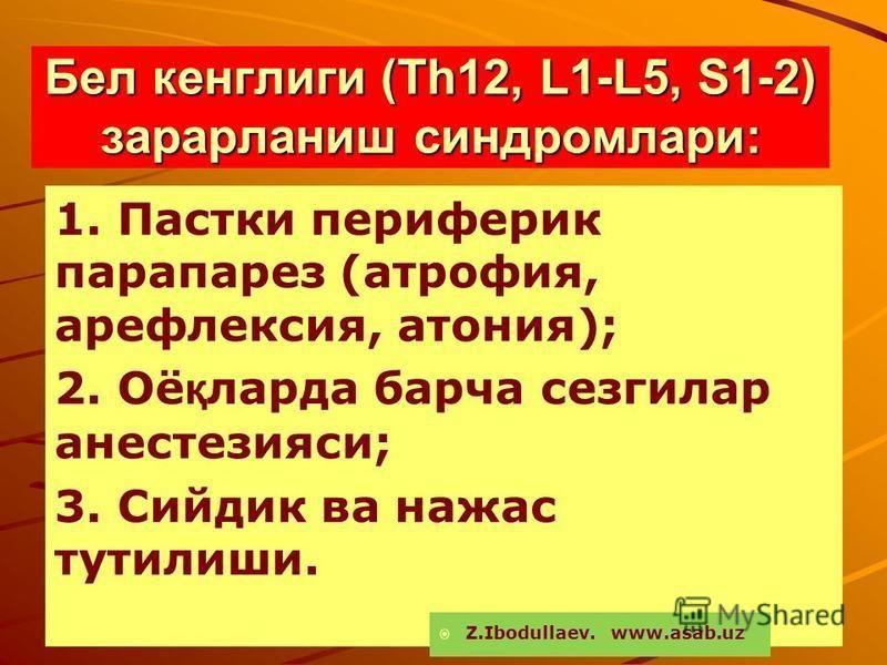 Бел кенглиги (Th12, L1-L5, S1-2) зарарланиш синдромлари: 1. Пастки периферик парапарез (атрофия, арефлексия, атония); 2. Оё қ ларда барча сезгилар анестезияси; 3. Сийдик ва нажас тутилиши. Z.Ibodullaev. www.asab.uz
