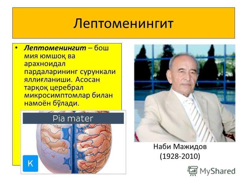 Лептоменингит Лептоменингит – бош миа юмшоқ ва арахноидал пардаларининг сурункали яллиғланиши. Асосан тарқоқ церебрал микросимптомлар билан намоён бўлади. Наби Мажидов (1928-2010)