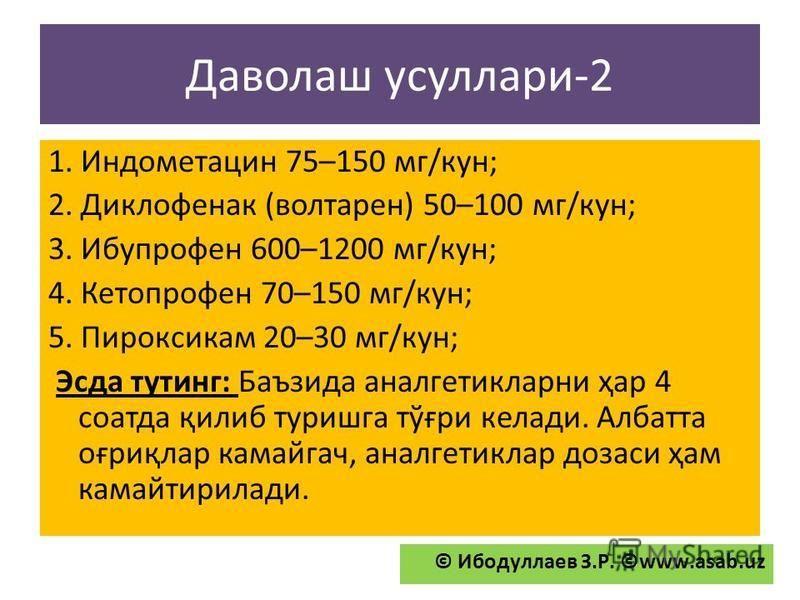 Даволаш усуллари-2 1. Индометацин 75–150 мг/кун; 2. Диклофенак (волтарен) 50–100 мг/кун; 3. Ибупрофен 600–1200 мг/кун; 4. Кетопрофен 70–150 мг/кун; 5. Пироксикам 20–30 мг/кун; Эсда тутинг: Баъзида аналгетикларни ҳар 4 соатда қилиб туришга тўғри келад