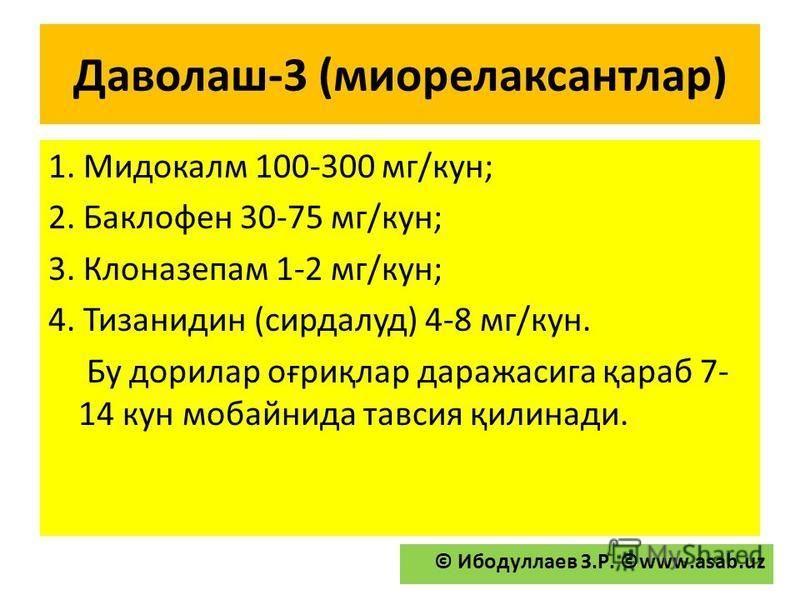 Даволаш-3 (миорелаксантлар) 1. Мидокалм 100-300 мг/кун; 2. Баклофен 30-75 мг/кун; 3. Клоназепам 1-2 мг/кун; 4. Тизанидин (сирдалуд) 4-8 мг/кун. Бу дарилар оғриқлар даражасига қараб 7- 14 кун мобайнида тавсия қилинади. © Ибодуллаев З.Р. ©www.asab.uz