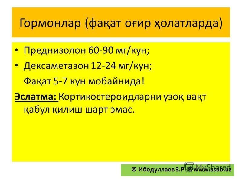 Гормонлар (фақат оғир ҳолатларда) Преднизолон 60-90 мг/кун; Дексаметазон 12-24 мг/кун; Фақат 5-7 кун мобайнида! Эслатма: Кортикостероидларни узоқ вақт қабул қилиш шарт эмас. © Ибодуллаев З.Р. ©www.asab.uz