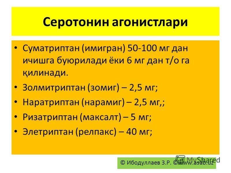 Серотонин агонистлари Суматриптан (имигран) 50-100 мг дан и чижга буюрилади аки 6 мг дан т/о га қилинади. Золмитриптан (зомиг) – 2,5 мг; Наратриптан (нарамиг) – 2,5 мг,; Ризатриптан (максалт) – 5 мг; Элетриптан (релпакс) – 40 мг; © Ибодуллаев З.Р. ©w