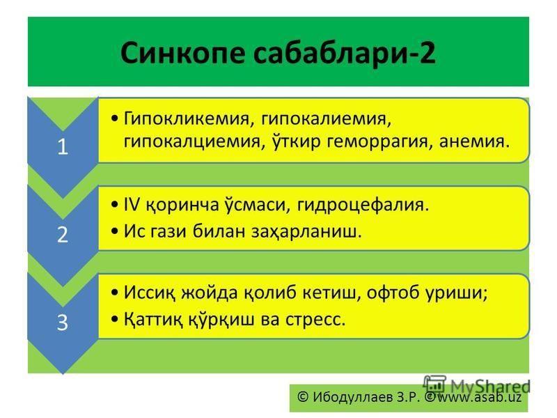 Синкопе сабаблари-2 1 Гипокликемия, гипокалиемия, гипокалциемия, ўткир геморрагия, анемия. 2 IV қоринча ўсмаси, гидроцефалия. Ис гази билан заҳарланиш. 3 Иссиқ жойда қолиб кетиш, офтоб уриши; Қаттиқ қўрқиш ва стресс. © Ибодуллаев З.Р. ©www.asab.uz