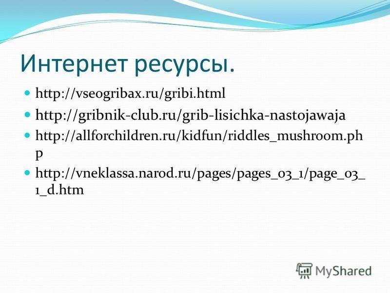 Интернет ресурсы. http://vseogribax.ru/gribi.html http://gribnik-club.ru/grib-lisichka-nastojawaja http://allforchildren.ru/kidfun/riddles_mushroom.ph p http://vneklassa.narod.ru/pages/pages_03_1/page_03_ 1_d.htm