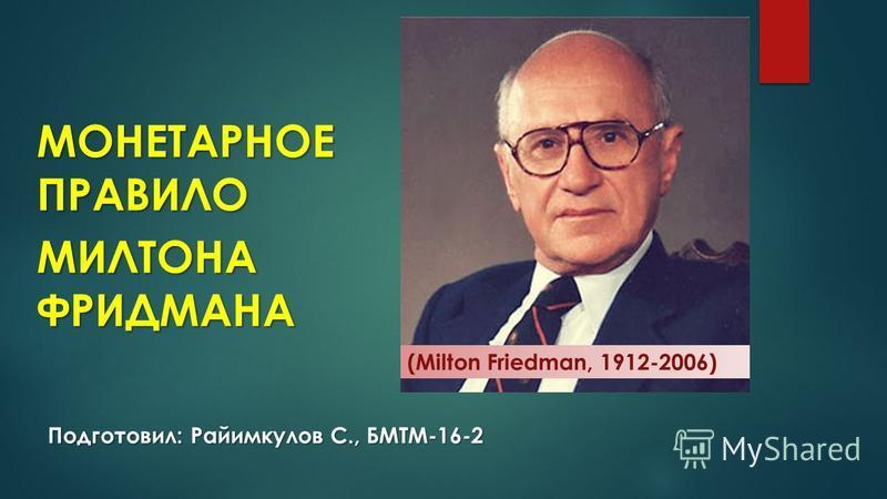 Подготовил: Райимкулов С., БМТМ-16-2 МОНЕТАРНОЕ ПРАВИЛО МИЛТОНА ФРИДМАНА (Milton Friedman, 1912-2006)