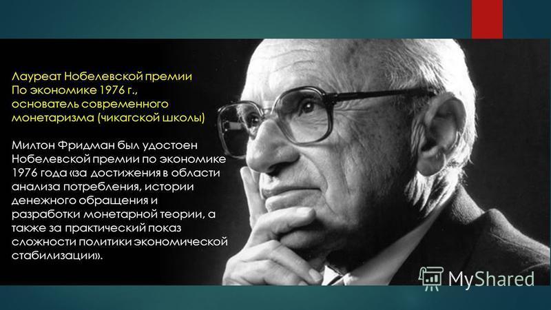 Лауреат Нобелевской премии По экономике 1976 г., основатель современного монетаризма (чикагской школы) Милтон Фридман был удостоен Нобелевской премии по экономике 1976 года «за достижения в области анализа потребления, истории денежного обращения и р