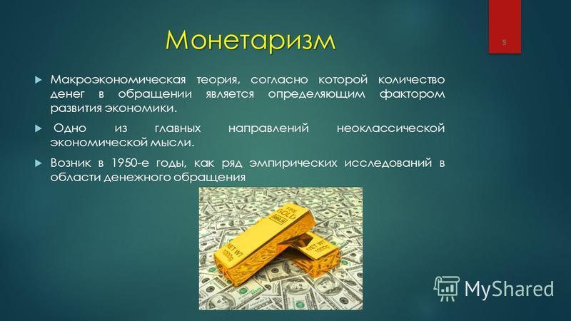 Макроэкономическая теория, согласно которой количество денег в обращении является определяющим фактором развития экономики. Одно из главных направлений неоклассической экономической мысли. Возник в 1950-е годы, как ряд эмпирических исследований в обл