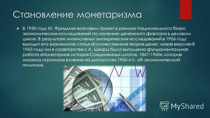 В 1950 году М. Фридман возглавил проект в рамках Национального бюро экономических исследований по изучению денежного фактора в деловом цикле. В результате интенсивных эмпирических исследований в 1956 году выходит его знаменитая статья «Количественная