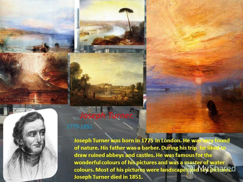 Joseph Turner. 1775-1851 Joseph Turner was born in 1775 in London. He was very found of nature. His father was a barber. During his trip he liked to draw ruined abbeys and castles. He was famous for the wonderful colours of his pictures and was a mas