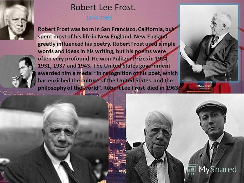 Robert Lee Frost. 1874-1963 Robert Frost was born in San Francisco, California, but spent most of his life in New England. New England greatly influenced his poetry. Robert Frost used simple words and ideas in his writing, but his poems were often ve