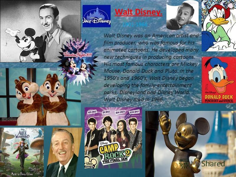 Walt Disney. 1901-1966 Walt Disney was an American artist and film producer, who was famous for his animated cartoons. He developed many new techniques in producing cartoons. His most famous characters are Mickey Mouse, Donald Duck and Pluto. In the