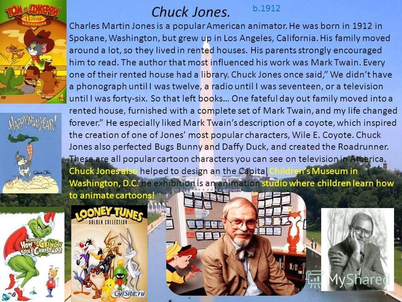 Chuck Jones. b.1912 Charles Martin Jones is a popular American animator. He was born in 1912 in Spokane, Washington, but grew up in Los Angeles, California. His family moved around a lot, so they lived in rented houses. His parents strongly encourage