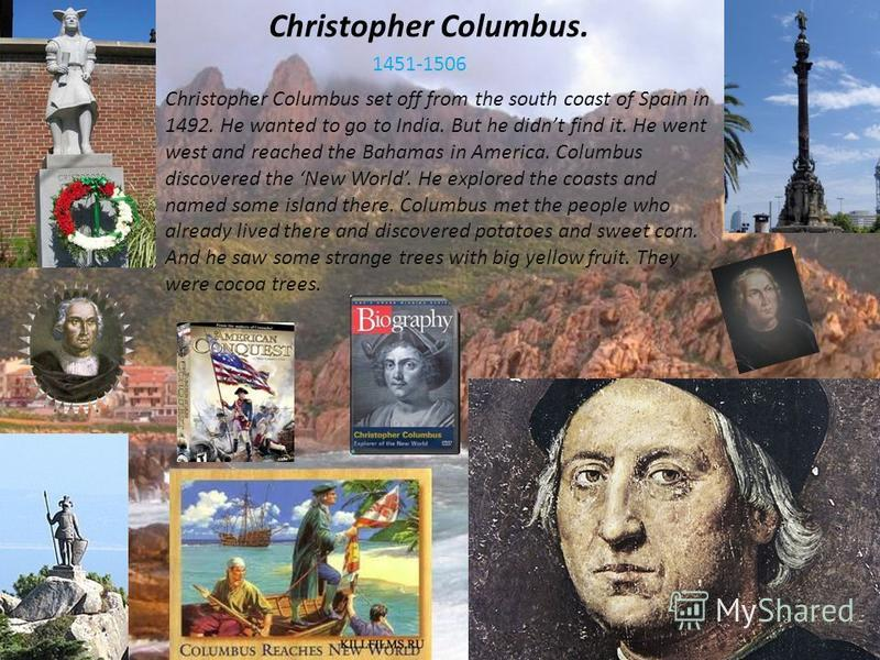Christopher Columbus. Christopher Columbus set off from the south coast of Spain in 1492. He wanted to go to India. But he didnt find it. He went west and reached the Bahamas in America. Columbus discovered the New World. He explored the coasts and n
