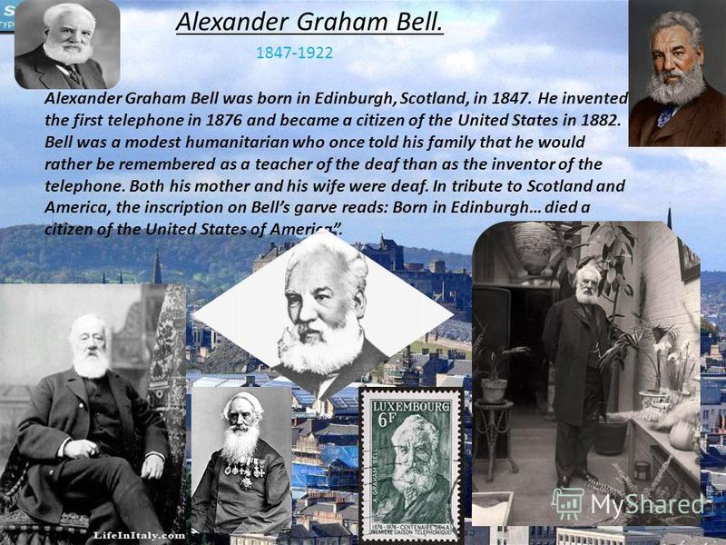Alexander Graham Bell. 1847-1922 Alexander Graham Bell was born in Edinburgh, Scotland, in 1847. He invented the first telephone in 1876 and became a citizen of the United States in 1882. Bell was a modest humanitarian who once told his family that h