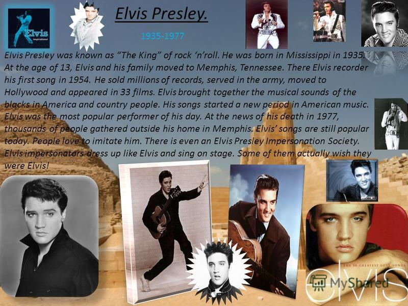 Elvis Presley. 1935-1977 Elvis Presley was known as The King of rock nroll. He was born in Mississippi in 1935. At the age of 13, Elvis and his family moved to Memphis, Tennessee. There Elvis recorder his first song in 1954. He sold millions of recor