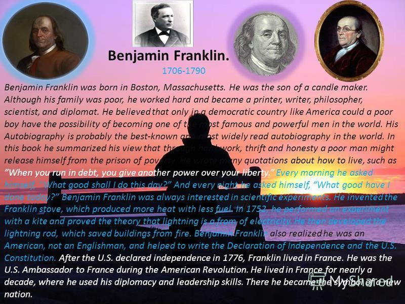 Benjamin Franklin. 1706-1790 Benjamin Franklin was born in Boston, Massachusetts. He was the son of a candle maker. Although his family was poor, he worked hard and became a printer, writer, philosopher, scientist, and diplomat. He believed that only