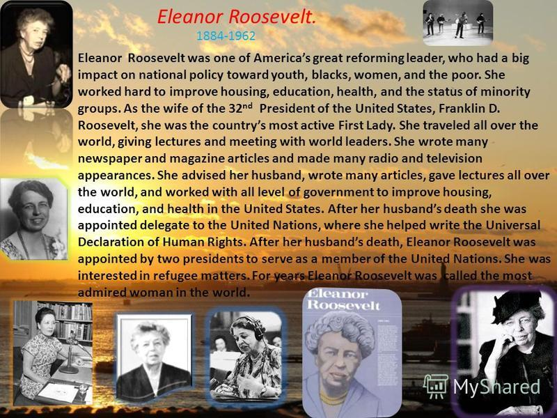 Eleanor Roosevelt. 1884-1962 Eleanor Roosevelt was one of Americas great reforming leader, who had a big impact on national policy toward youth, blacks, women, and the poor. She worked hard to improve housing, education, health, and the status of min