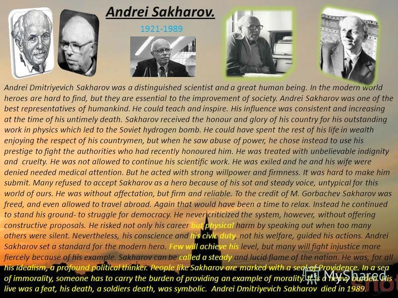 Andrei Sakharov. 1921-1989 Andrei Dmitriyevich Sakharov was a distinguished scientist and a great human being. In the modern world heroes are hard to find, but they are essential to the improvement of society. Andrei Sakharov was one of the best repr