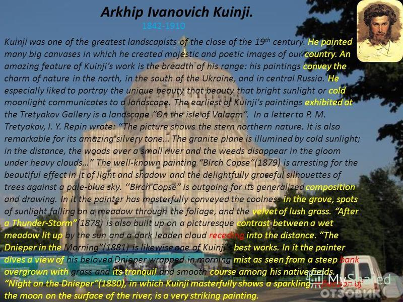 Arkhip Ivanovich Kuinji. 1842-1910 Kuinji was one of the greatest landscapists of the close of the 19 th century. He painted many big canvases in which he created majestic and poetic images of our country. An amazing feature of Kuinjis work is the br