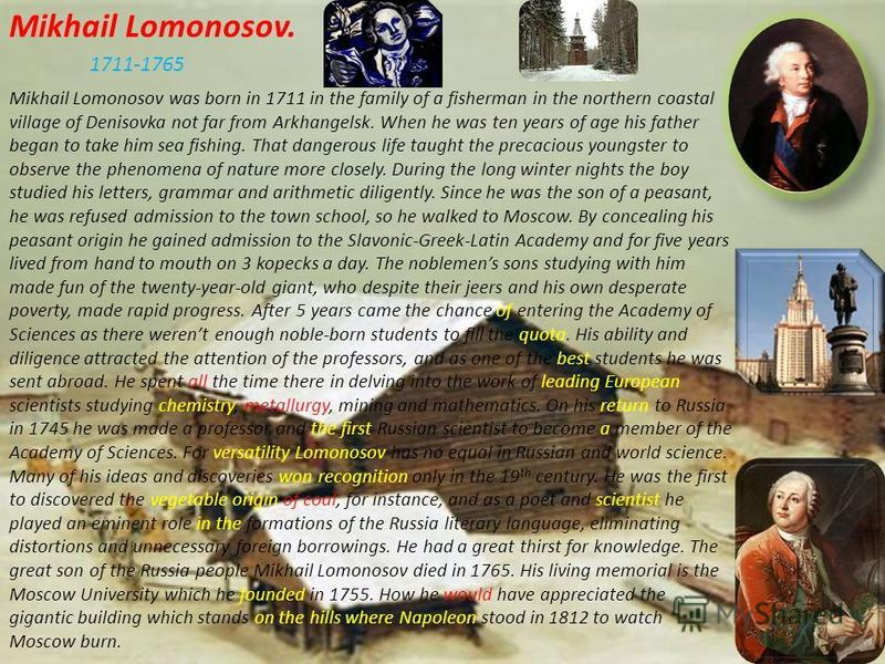 Mikhail Lomonosov. Mikhail Lomonosov was born in 1711 in the family of a fisherman in the northern coastal village of Denisovka not far from Arkhangelsk. When he was ten years of age his father began to take him sea fishing. That dangerous life taugh