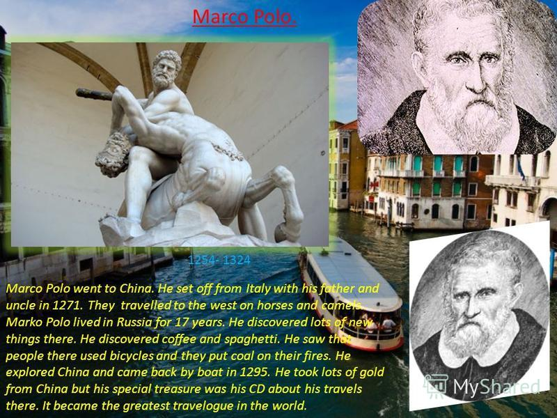 Marco Polo went to China. He set off from Italy with his father and uncle in 1271. They travelled to the west on horses and camels. Marko Polo lived in Russia for 17 years. He discovered lots of new things there. He discovered coffee and spaghetti. H