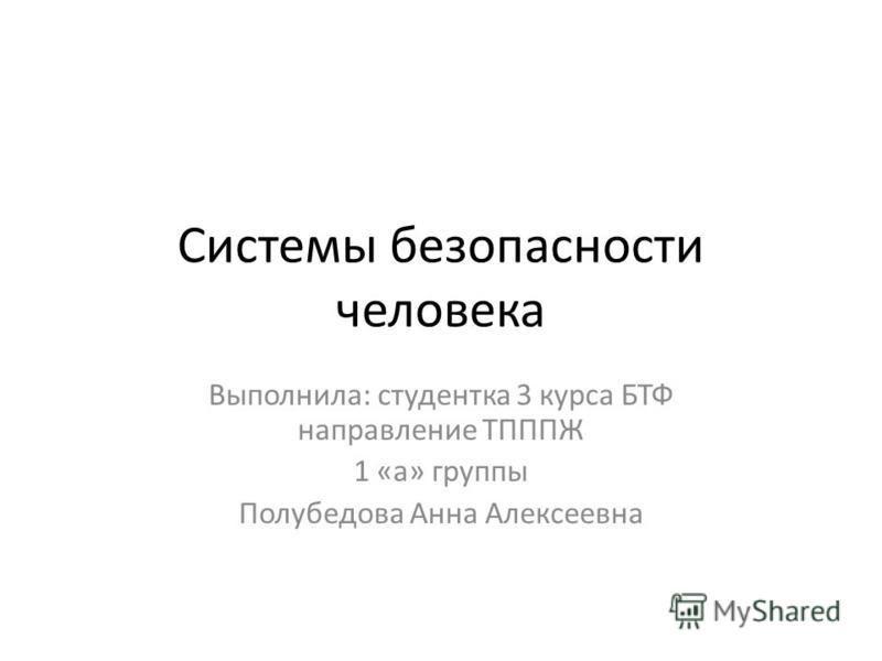 Системы безопасности человека Выполнила: студентка 3 курса БТФ направление ТПППЖ 1 «а» группы Полубедова Анна Алексеевна