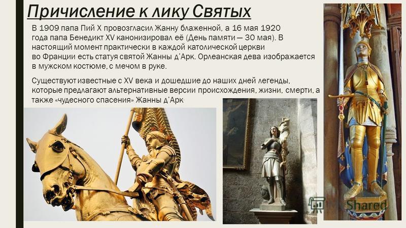 Причисление к лику Святых В 1909 папа Пий X провозгласил Жанну блаженной, а 16 мая 1920 года папа Бенедикт XV канонизировал её (День памяти 30 мая). В настоящий момент практически в каждой католической церкви во Франции есть статуя святой Жанны д Арк