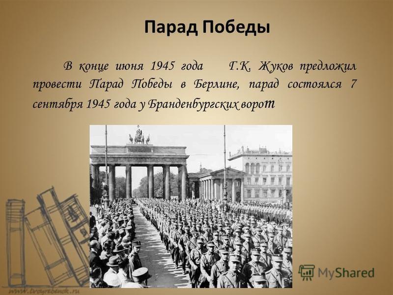 В конце июня 1945 года Г.К. Жуков предложил провести Парад Победы в Берлине, парад состоялся 7 сентября 1945 года у Бранденбургских ворот Парад Победы