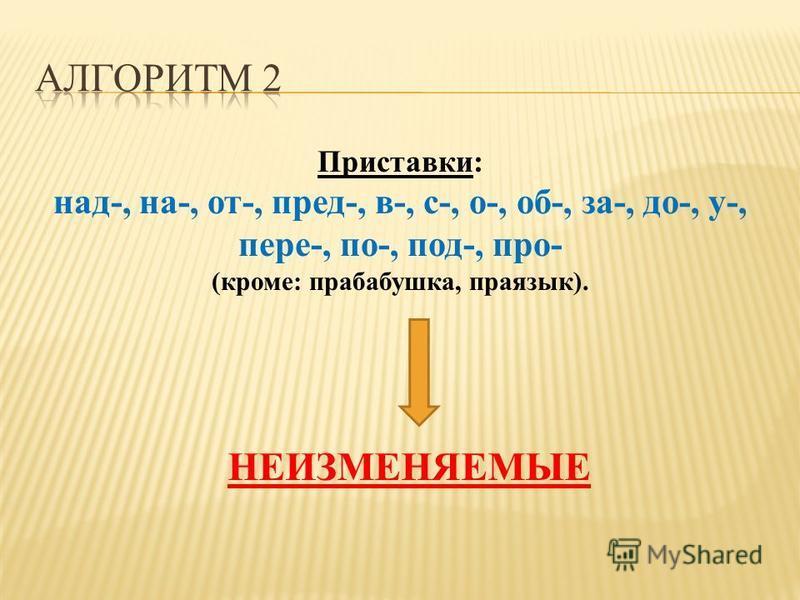 Приставки: над-, на-, от-, пред-, в-, с-, о-, об-, за-, до-, у-, пере-, по-, под-, про- (кроме: прабабушка, праязык). НЕИЗМЕНЯЕМЫЕ