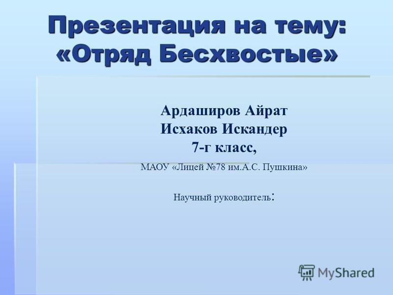 Презентация на тему: «Отряд Бесхвостые» Ардаширов Айрат Исхаков Искандер 7-г класс, МАОУ «Лицей 78 им.А.С. Пушкина» Научный руководитель :
