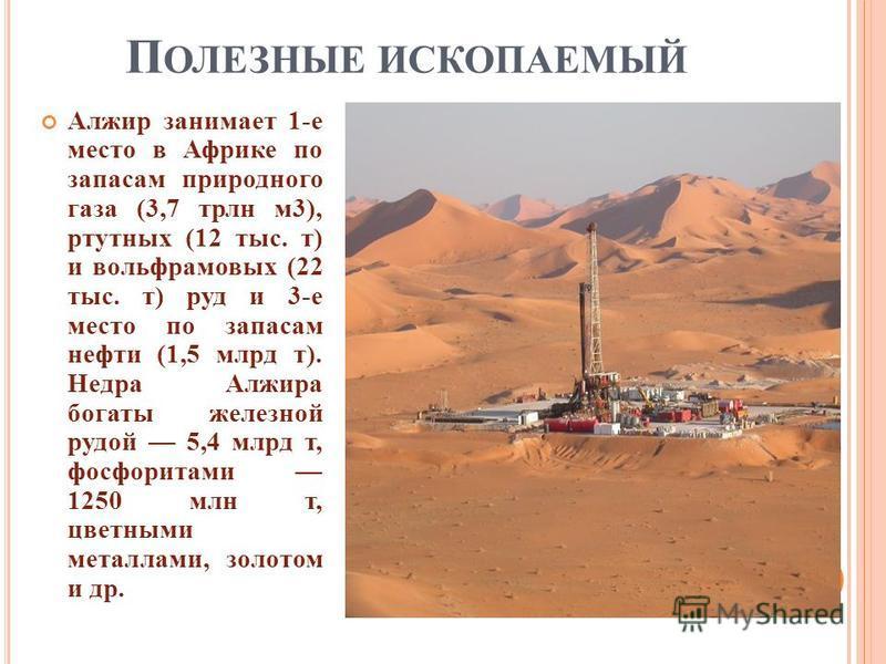П ОЛЕЗНЫЕ ИСКОПАЕМЫЙ Алжир занимает 1- е место в Африке по запасам природного газа (3,7 трлн м 3), ртутных (12 тыс. т ) и вольфрамовых (22 тыс. т ) руд и 3- е место по запасам нефти (1,5 млрд т ). Недра Алжира богаты железной рудой 5,4 млрд т, фосфор
