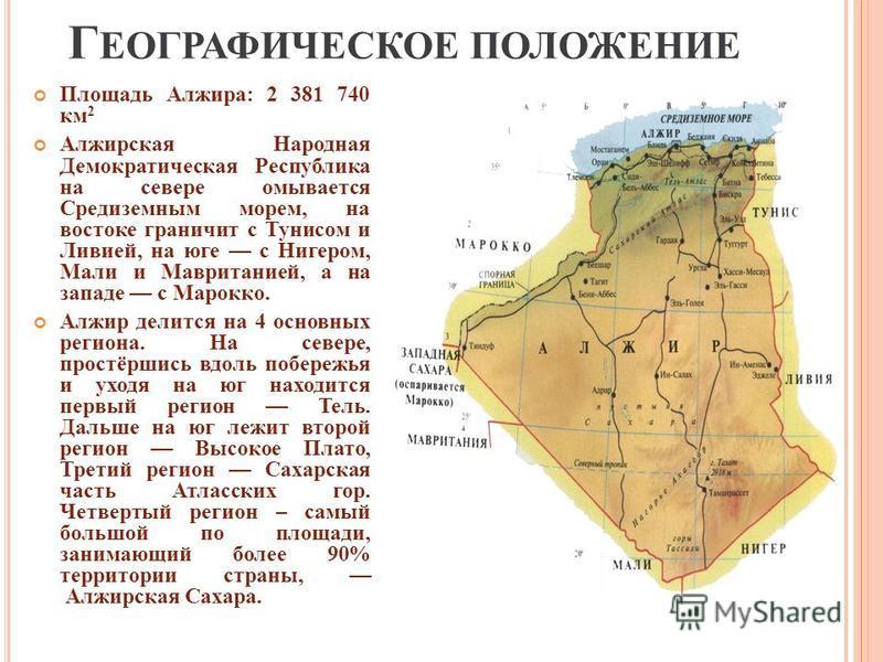 Г ЕОГРАФИЧЕСКОЕ ПОЛОЖЕНИЕ Площадь Алжира : 2 381 740 км 2 Алжирская Народная Демократическая Республика на севере омывается Средиземным морем, на востоке граничит с Тунисом и Ливией, на юге с Нигером, Мали и Мавританией, а на западе с Марокко. Алжир