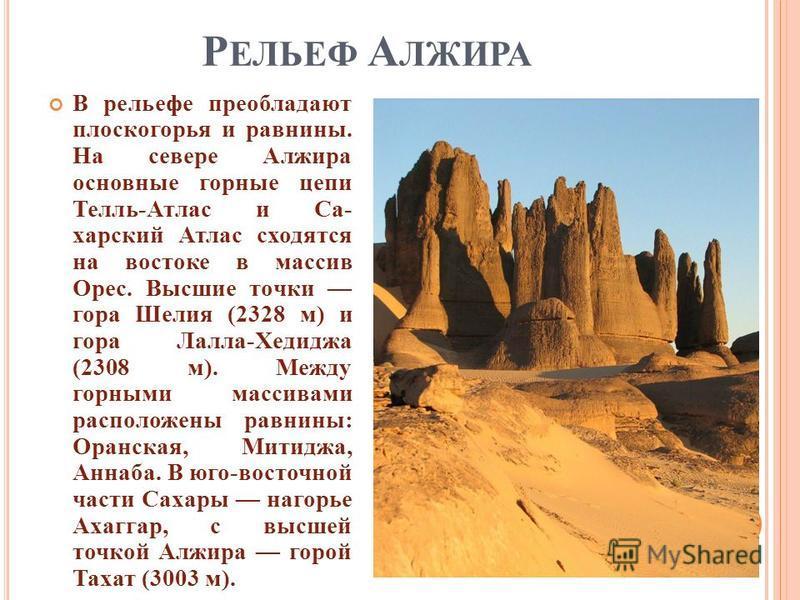 Р ЕЛЬЕФ А ЛЖИРА В рельефе преобладают плоскогорья и равнины. На севере Алжира основные горные цепи Телль - Атлас и Са - харский Атлас сходятся на востоке в массив Орес. Высшие точки гора Шелия (2328 м ) и гора Лалла - Хедиджа (2308 м ). Между горными