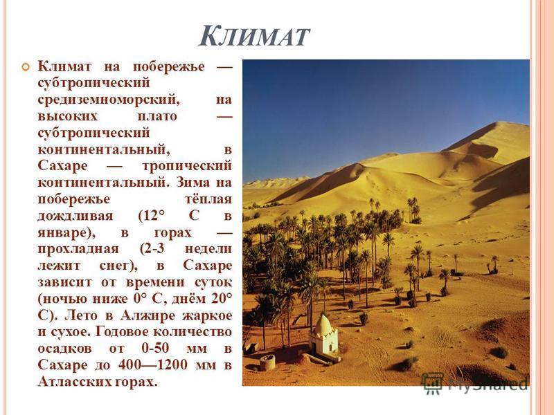 К ЛИМАТ Климат на побережье субтропический средиземноморский, на высоких плато субтропический континентальный, в Сахаре тропический континентальный. Зима на побережье тёплая дождливая (12° С в январе ), в горах прохладная (2-3 недели лежит снег ), в