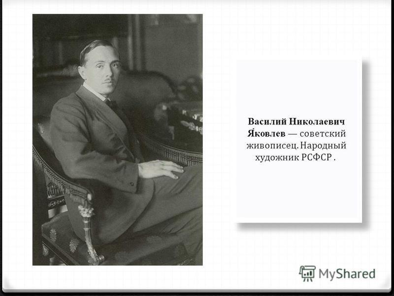 Василий Николаевич Я́яковлев советский живописец. Народный художник РСФСР.