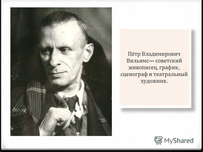 Пётр Владимирович Вильямс советский живописец, график, сценограф и театральный художник.