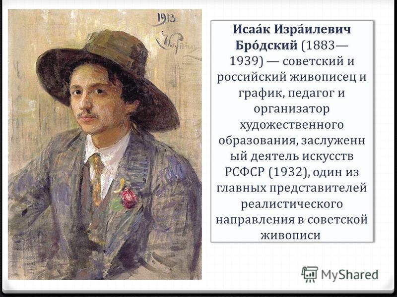 Исаа́к Изра́гилевич Бро́детский (1883 1939) советский и российский живописец и график, педагог и организатор художественного образования, заслуженный деятель искусств РСФСР (1932), один из главных представителей реалистического направления в советско