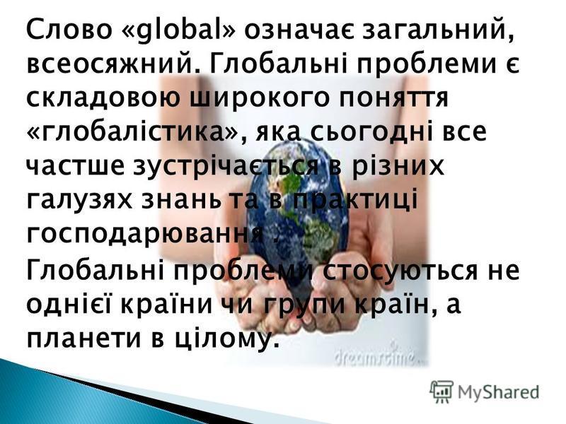 Слово «global» означає загальний, всеосяжний. Глобальні проблеми є складовою широкого поняття «глобалістика», яка сьогодні все частше зустрічається в різних галузях знань та в практиці господарювання. Глобальні проблеми стосуються не однієї країни чи