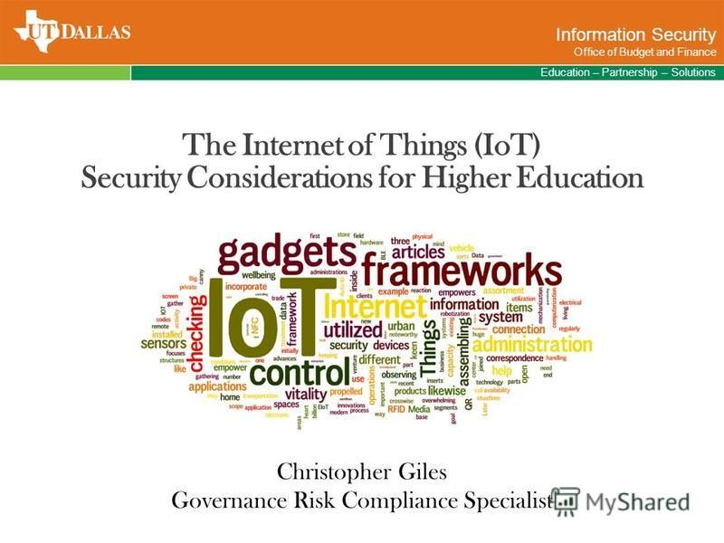 Education – Partnership – Solutions Information Security Office of Budget and Finance Christopher Giles Governance Risk Compliance Specialist The Internet of Things (IoT) Security Considerations for Higher Education