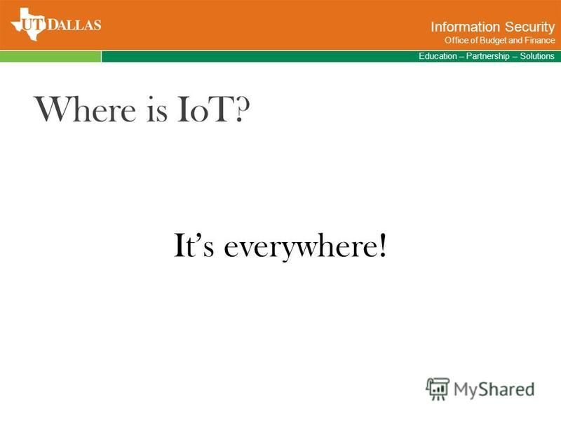 Where is IoT? Education – Partnership – Solutions Information Security Office of Budget and Finance Its everywhere!