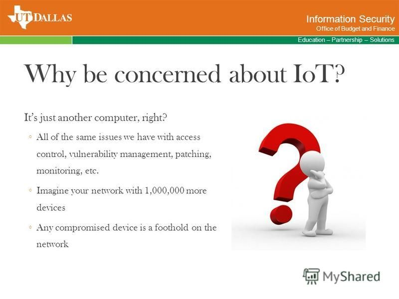 Why be concerned about IoT? Its just another computer, right? All of the same issues we have with access control, vulnerability management, patching, monitoring, etc. Imagine your network with 1,000,000 more devices Any compromised device is a footho