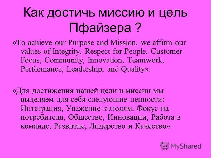 Как достичь миссию и цель Пфайзера ? «То achieve our Purpose and Mission, we affirm our values of Integrity, Respect for People, Customer Focus, Community, Innovation, Teamwork, Performance, Leadership, and Quality». «Для достижения нашей цели и мисс