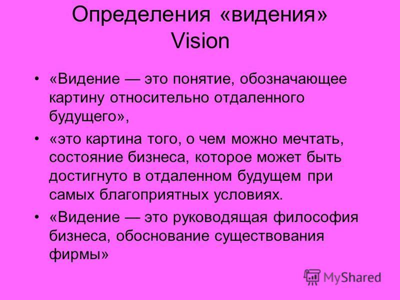 Определения «видения» Vision «Видение это понятие, обозначающее картину относительно отдаленного будущего», «это картина того, о чем можно мечтать, состояние бизнеса, которое может быть достигнуто в отдаленном будущем при самых благоприятных условиях