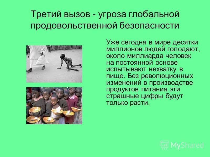 Третий вызов - угроза глобальной продовольственной безопасности Уже сегодня в мире десятки миллионов людей голодают, около миллиарда человек на постоянной основе испытывают нехватку в пище. Без революционных изменений в производстве продуктов питания