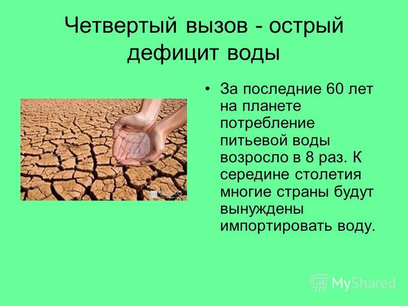 Четвертый вызов - острый дефицит воды За последние 60 лет на планете потребление питьевой воды возросло в 8 раз. К середине столетия многие страны будут вынуждены импортировать воду.