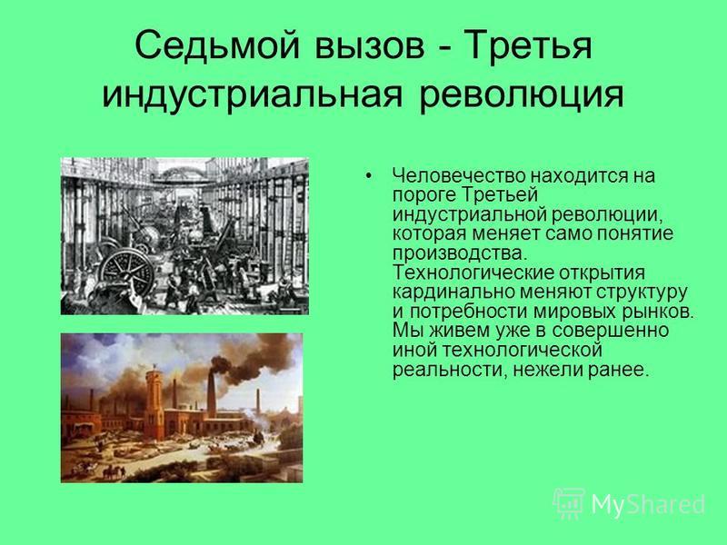 Седьмой вызов - Третья индустриальная революция Человечество находится на пороге Третьей индустриальной революции, которая меняет само понятие производства. Технологические открытия кардинально меняют структуру и потребности мировых рынков. Мы живем
