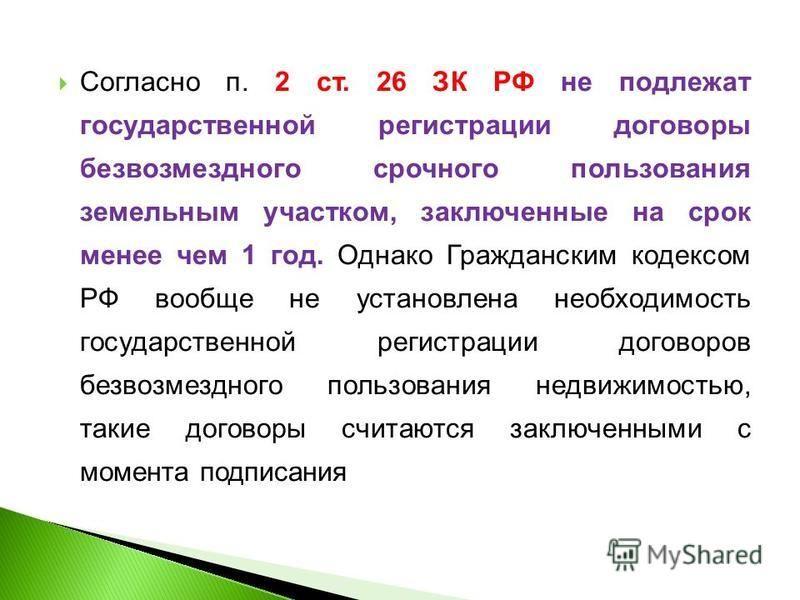 Согласно п. 2 ст. 26 ЗК РФ не подлежат государственной регистрации договоры безвозмездного срочного пользования земельным участком, заключенные на срок менее чем 1 год. Однако Гражданским кодексом РФ вообще не установлена необходимость государственно